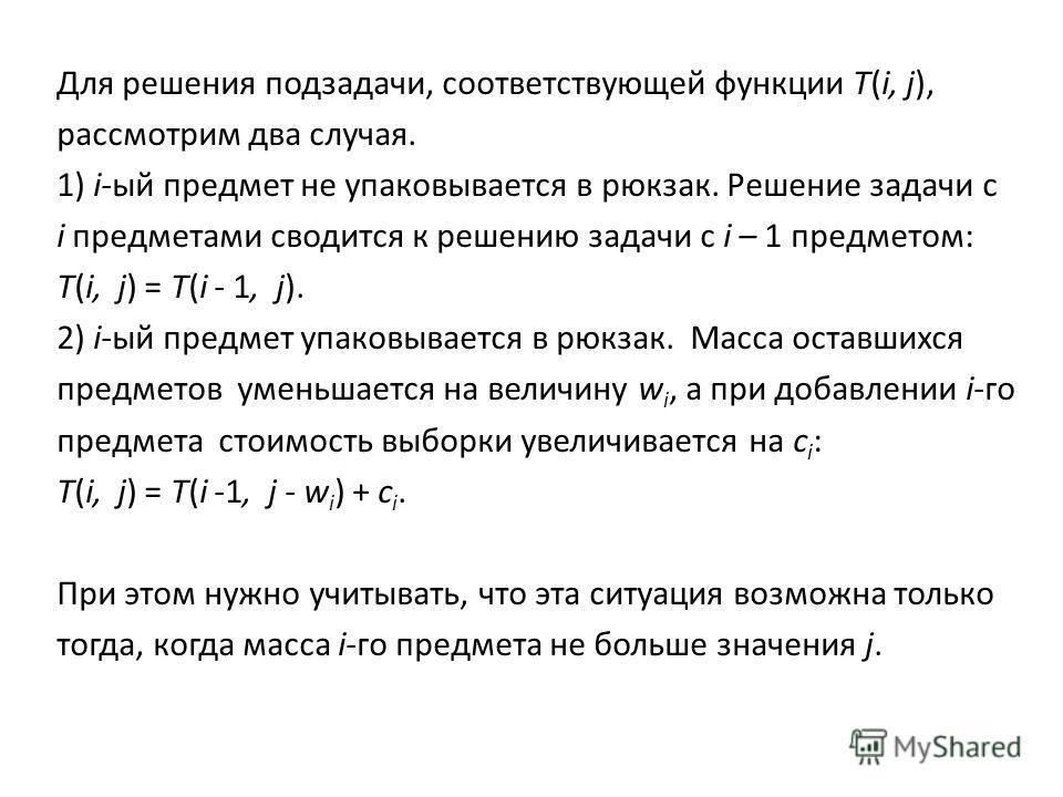 Для решения подзадачи, соответствующей функции T(i, j), рассмотрим два случая. 1) i-ый предмет не упаковывается в рюкзак. Решение задачи с i предметами сводится к решению задачи с i – 1 предметом: T(i, j) = T(i - 1, j). 2) i-ый предмет упаковывается