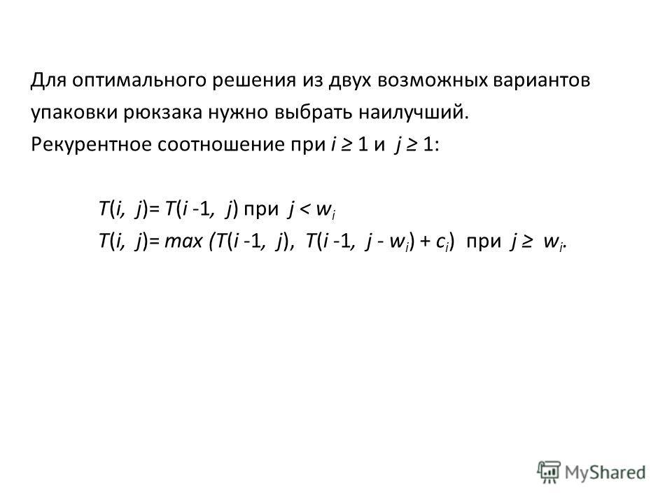 Для оптимального решения из двух возможных вариантов упаковки рюкзака нужно выбрать наилучший. Рекурентное соотношение при i 1 и j 1: T(i, j)= T(i -1, j) при j < w i T(i, j)= max (T(i -1, j), T(i -1, j - w i ) + c i ) при j w i.