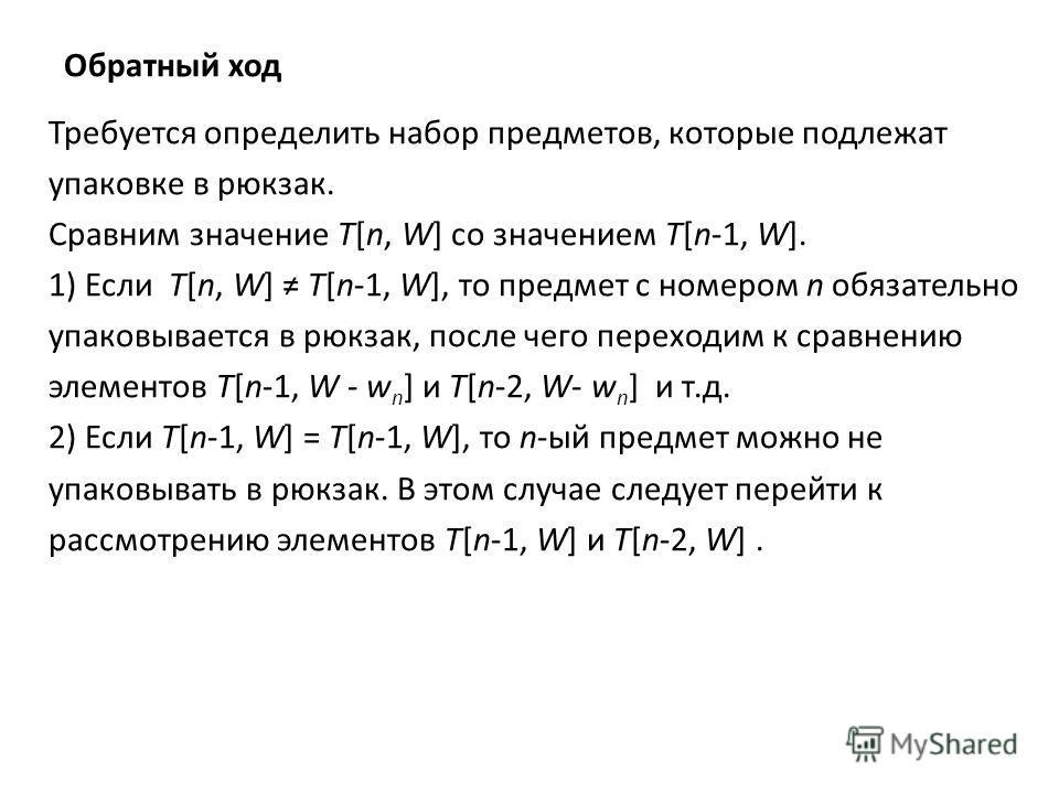 Обратный ход Требуется определить набор предметов, которые подлежат упаковке в рюкзак. Сравним значение T[n, W] со значением T[n-1, W]. 1) Если T[n, W] T[n-1, W], то предмет c номером n обязательно упаковывается в рюкзак, после чего переходим к сравн
