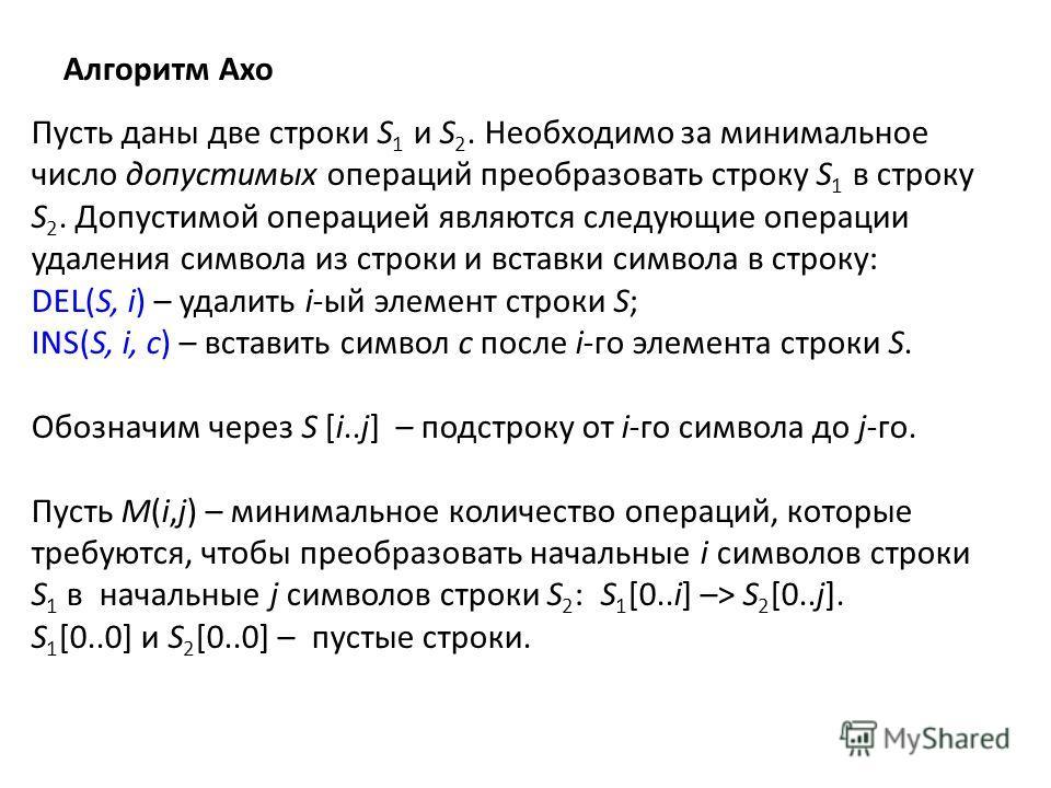 Алгоритм Ахо Пусть даны две строки S 1 и S 2. Необходимо за минимальное число допустимых операций преобразовать строку S 1 в строку S 2. Допустимой операцией являются следующие операции удаления символа из строки и вставки символа в строку: DEL(S, i)