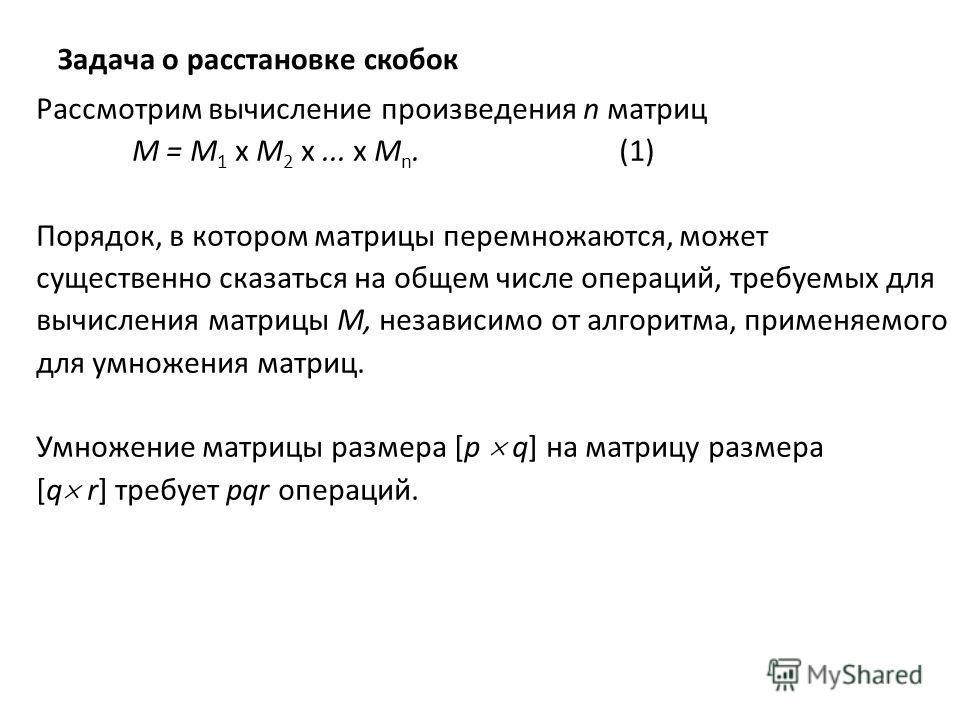 Задача о расстановке скобок Рассмотрим вычисление произведения n матриц M = M 1 x M 2 x... x M n. (1) Порядок, в котором матрицы перемножаются, может cущественно сказаться на общем числе операций, требуемых для вычисления матрицы М, независимо от алг
