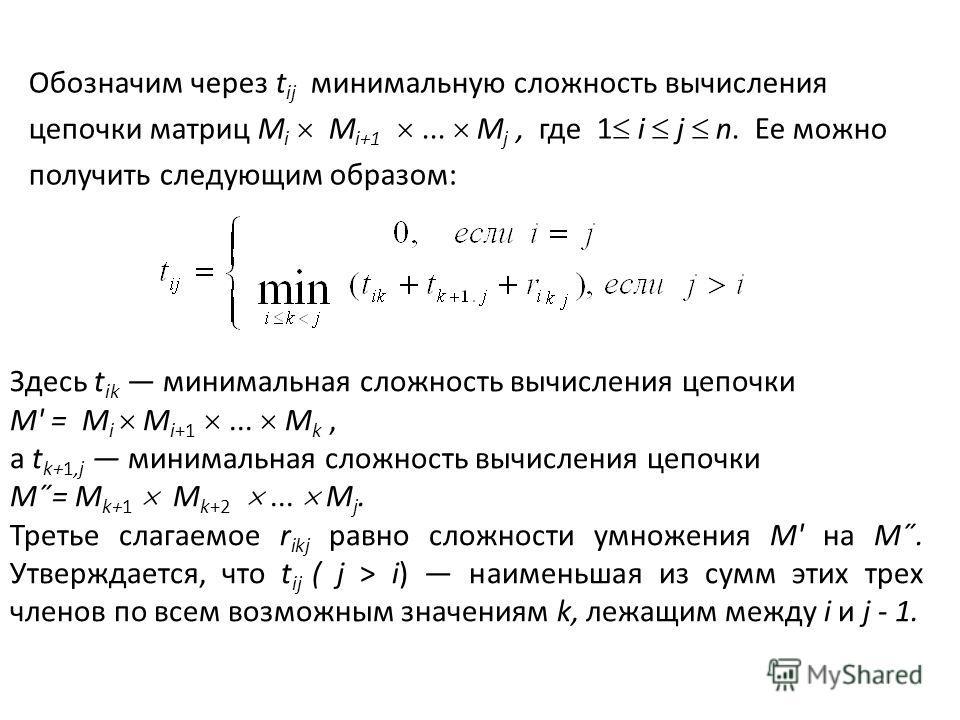 Обозначим через t ij минимальную сложность вычисления цепочки матриц M i М i+1... М j, где 1 i j n. Ее можно получить следующим образом: Здесь t ik минимальная сложность вычисления цепочки М' = M i М i+1... М k, a t k+1,j минимальная сложность вычисл