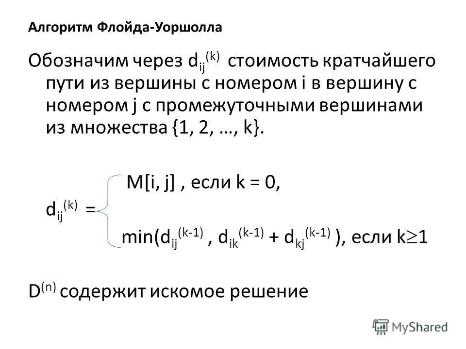 Алгоритм Флойда-Уоршолла Обозначим через d ij (k) стоимость кратчайшего пути из вершины с номером i в вершину с номером j с промежуточными вершинами из множества {1, 2, …, k}. M[i, j], если k = 0, d ij (k) = min(d ij (k-1), d ik (k-1) + d kj (k-1) ),
