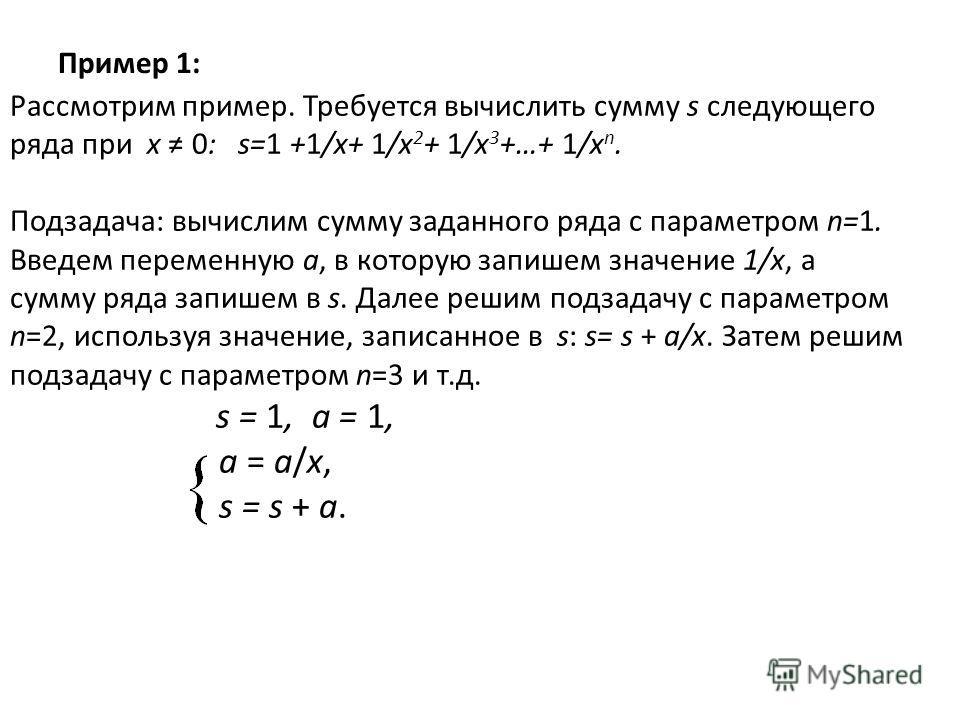 Пример 1: Рассмотрим пример. Требуется вычислить сумму s следующего ряда при x 0: s=1 +1/x+ 1/x 2 + 1/x 3 +…+ 1/x n. Подзадача: вычислим сумму заданного ряда с параметром n=1. Введем переменную a, в которую запишем значение 1/x, а сумму ряда запишем