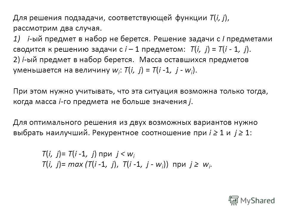 Для решения подзадачи, соответствующей функции T(i, j), рассмотрим два случая. 1)i-ый предмет в набор не берется. Решение задачи с I предметами сводится к решению задачи с i – 1 предметом: T(i, j) = T(i - 1, j). 2) i-ый предмет в набор берется. Масса