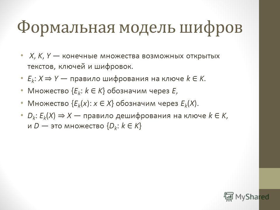 Формальная модель шифров X, K, Y конечные множества возможных открытых текстов, ключей и шифровок. E k : X Y правило шифрования на ключе k K. Множество {E k : k K} обозначим через E, Множество {E k (x): x X} обозначим через E k (X). D k : E k (X) X п
