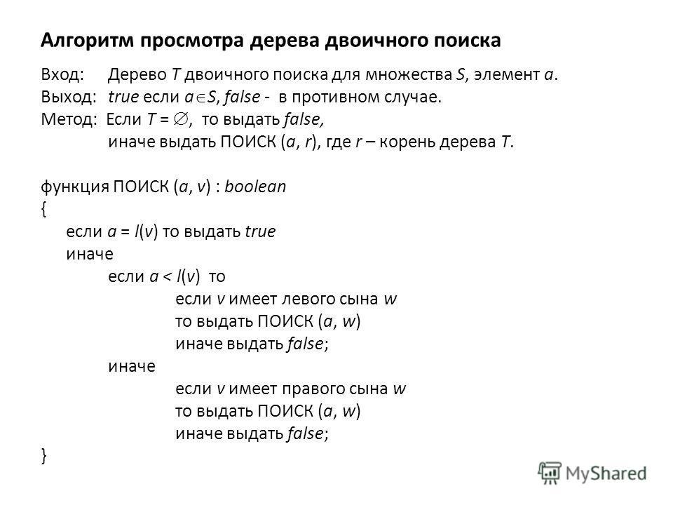 Алгоритм просмотра дерева двоичного поиска Вход: Дерево T двоичного поиска для множества S, элемент a. Выход: true если a S, false - в противном случае. Метод: Если T =, то выдать false, иначе выдать ПОИСК (a, r), где r – корень дерева T. функция ПОИ