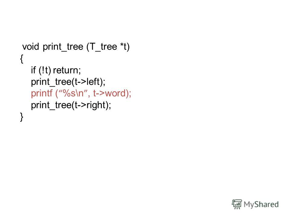 v oid print_tree (T_tree *t) { if (!t) return; print_tree(t->left); printf ( %s\n, t->word); print_tree(t->right); }