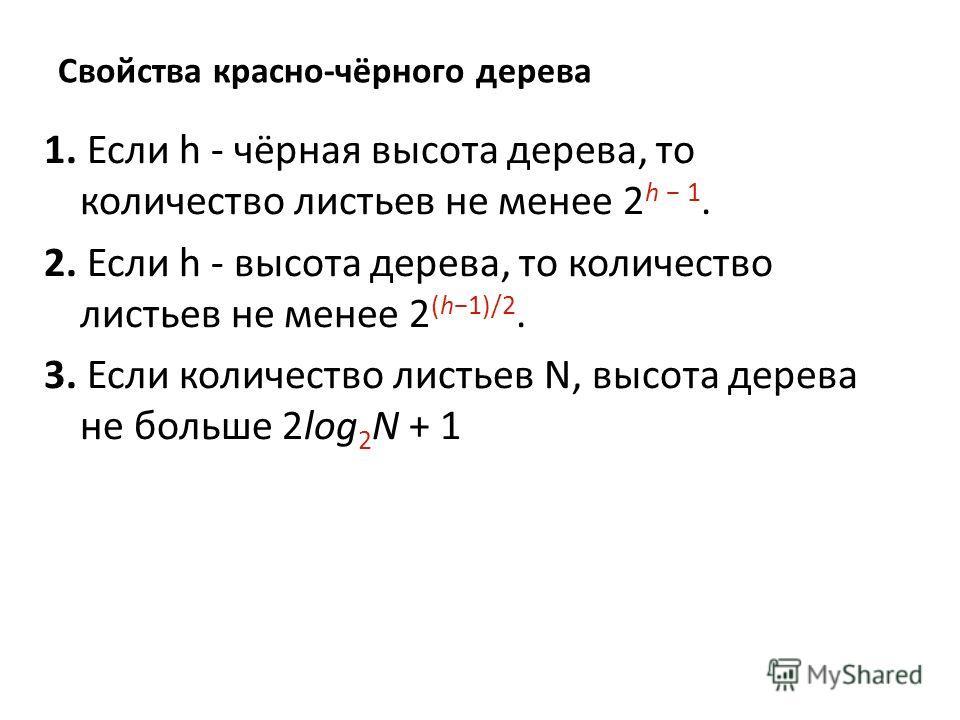 Свойства красно-чёрного дерева 1. Если h - чёрная высота дерева, то количество листьев не менее 2 h 1. 2. Если h - высота дерева, то количество листьев не менее 2 (h1)/2. 3. Если количество листьев N, высота дерева не больше 2log 2 N + 1