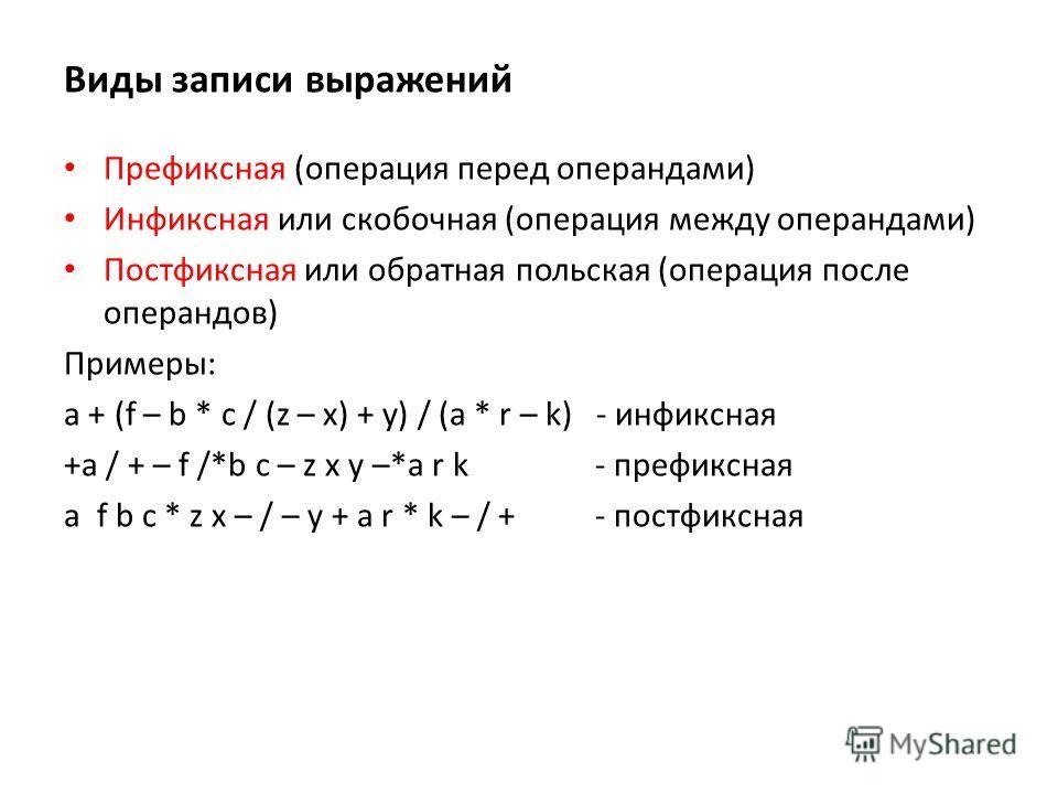Виды записи выражений Префиксная (операция перед операндами) Инфиксная или скобочная (операция между операндами) Постфиксная или обратная польская (операция после операндов) Примеры: a + (f – b * c / (z – x) + y) / (a * r – k) - инфиксная +a / + – f