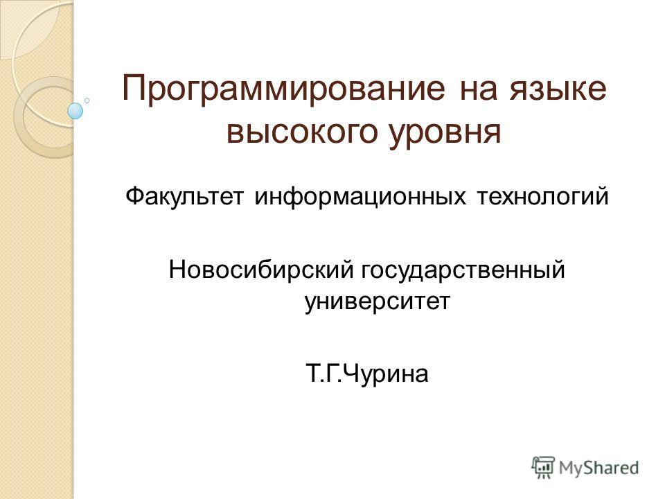 Программирование на языке высокого уровня Факультет информационных технологий Новосибирский государственный университет Т.Г.Чурина