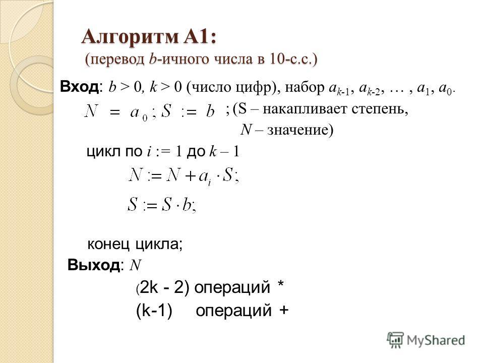 Алгоритм А1: (перевод b-ичного числа в 10-с.с.) Вход: b > 0, k > 0 (число цифр), набор a k-1, a k-2, …, a 1, a 0. ;(S – накапливает степень, N – значение) цикл по i := 1 до k – 1 конец цикла; Выход: N ( 2k - 2) операций * (k-1) операций +