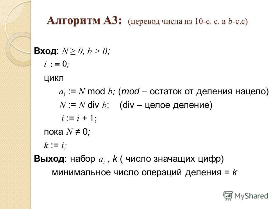 Алгоритм A3: (перевод числа из 10-с. с. в b-с.с) Вход: N 0, b > 0 ; i := 0; цикл a i := N mod b; (mod – остаток от деления нацело) N := N div b ; (div – целое деление) i := i + 1; пока N 0; k := i; Выход: набор a i, k ( число значащих цифр) минимальн