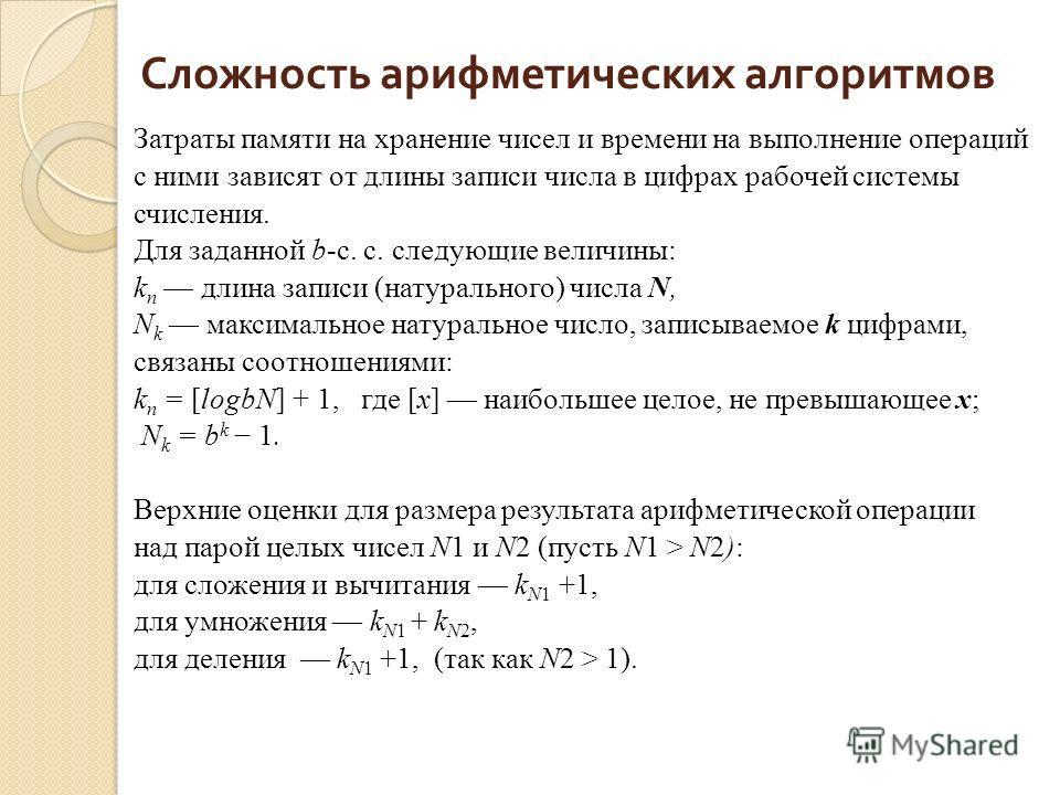 Сложность арифметических алгоритмов Затраты памяти на хранение чисел и времени на выполнение операций с ними зависят от длины записи числа в цифрах рабочей системы счисления. Для заданной b-с. с. следующие величины: k n длина записи (натурального) чи