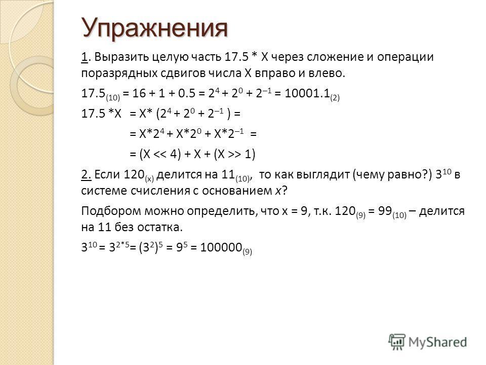 Упражнения 1. Выразить целую часть 17.5 * X через сложение и операции поразрядных сдвигов числа X вправо и влево. 17.5 (10) = 16 + 1 + 0.5 = 2 4 + 2 0 + 2 –1 = 10001.1 (2) 17.5 *X = X* (2 4 + 2 0 + 2 –1 ) = = X*2 4 + X*2 0 + X*2 –1 = = (X > 1) 2. Есл