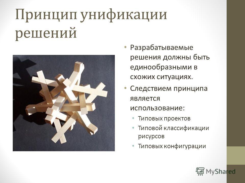 Принцип унификации решений Разрабатываемые решения должны быть единообразными в схожих ситуациях. Следствием принципа является использование: Типовых проектов Типовой классификации рисурсов Типовых конфигурации