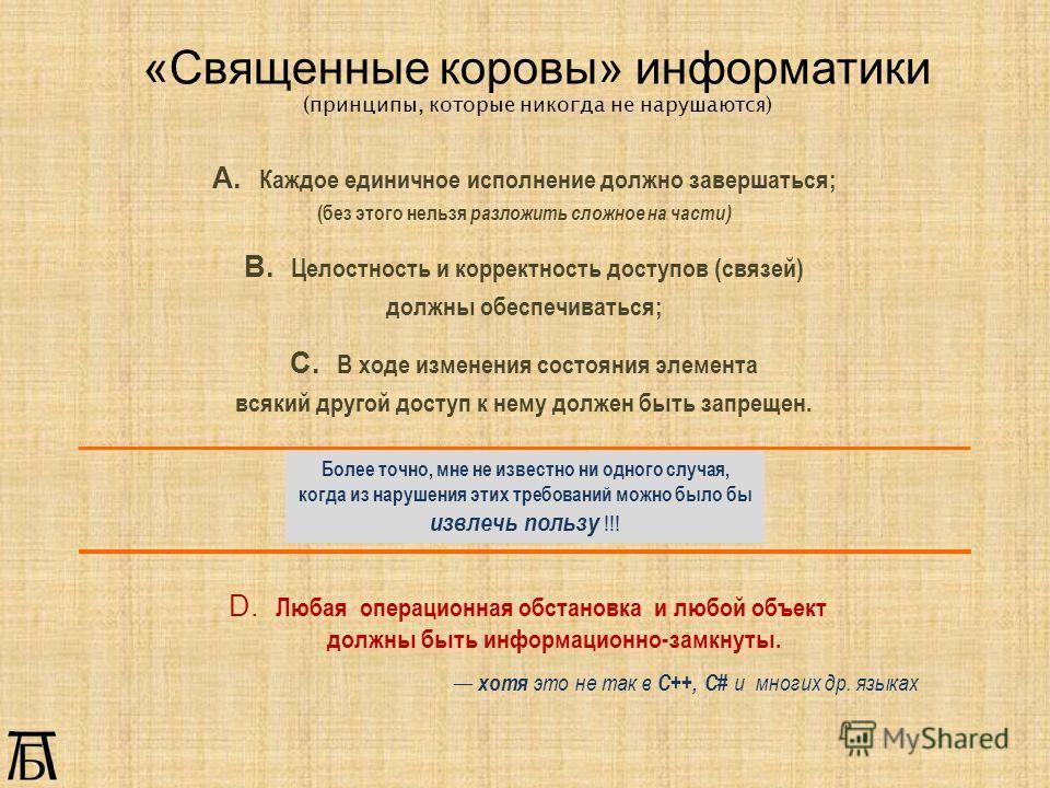 «Священные коровы» информатики (принципы, которые никогда не нарушаются) А. Каждое единичное исполнение должно завершаться; (без этого нельзя разложить сложное на части) В. Целостность и корректность доступов (связей) должны обеспечиваться; С. В ходе