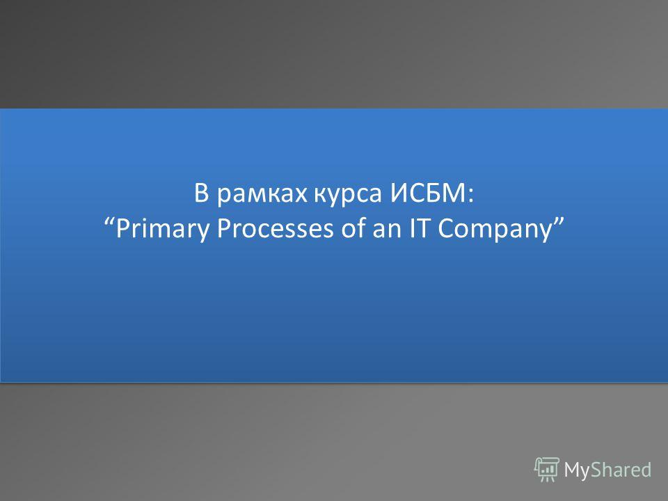 В рамках курса ИСБМ: Primary Processes of an IT Company