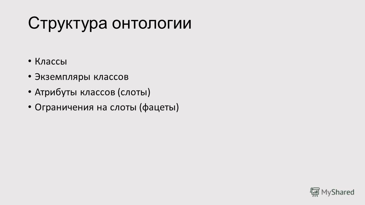 Структура онтологии Классы Экземпляры классов Атрибуты классов (слоты) Ограничения на слоты (фацеты)