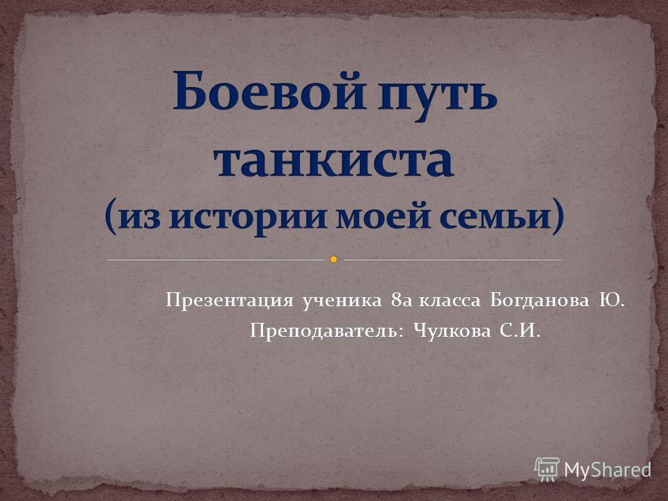 Презентация ученика 8а класса Богданова Ю. Преподаватель: Чулкова С.И.