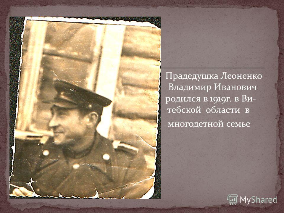 Прадедушка Леоненко л Владимир Иванович о родился в 1919г. в Ви- т тебской области в многодетной семье