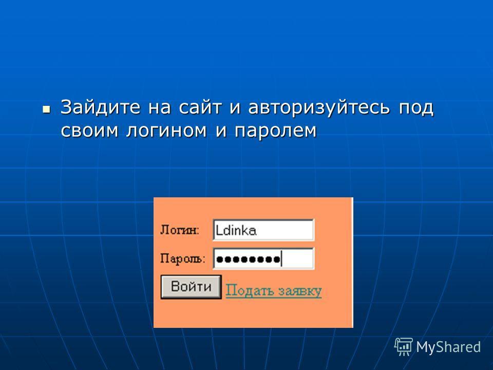 Зайдите на сайт и авторизуйтесь под своим логином и паролем Зайдите на сайт и авторизуйтесь под своим логином и паролем
