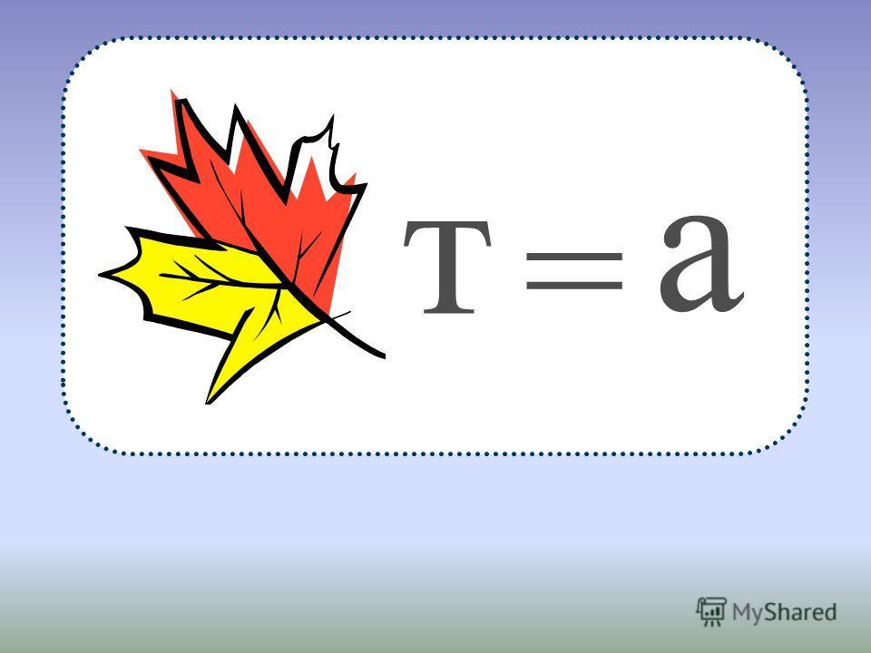 т = а