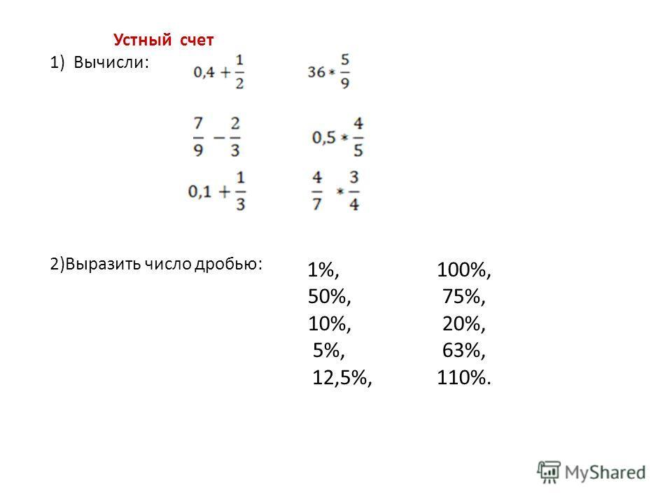 Устный счет 1) Вычисли: 2)Выразить число дробью: 1%, 100%, 50%, 75%, 10%, 20%, 5%, 63%, 12,5%,110%.