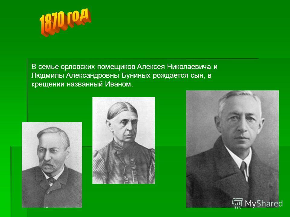 В семье орловских помещиков Алексея Николаевича и Людмилы Александровны Буниных рождается сын, в крещении названный Иваном.