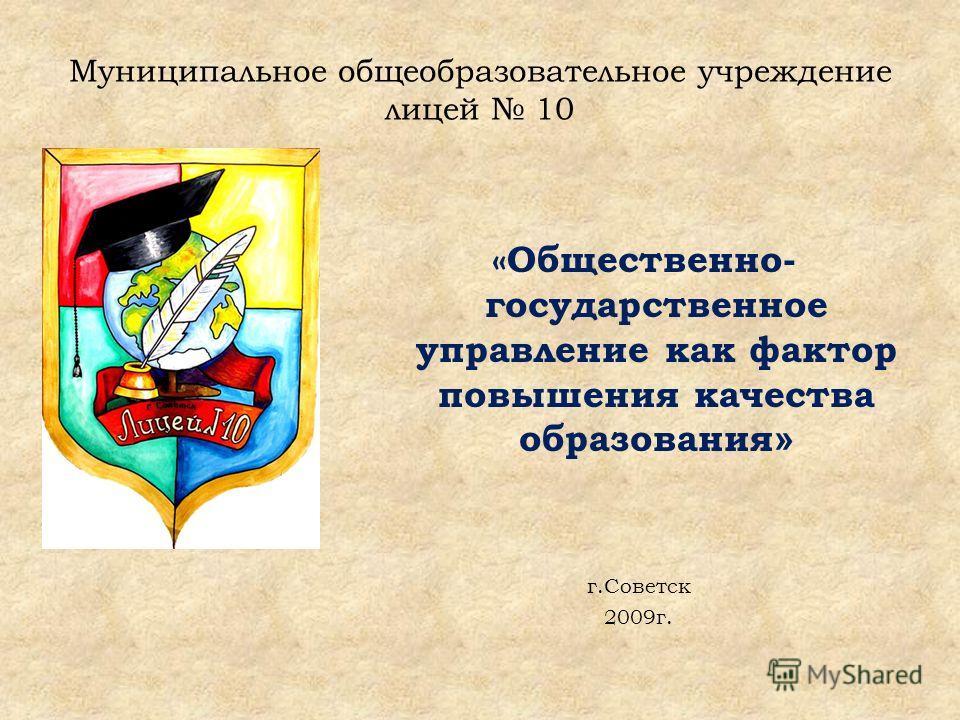 Муниципальное общеобразовательное учреждение лицей 10 «Общественно- государственное управление как фактор повышения качества образования » г.Советск 2009г.