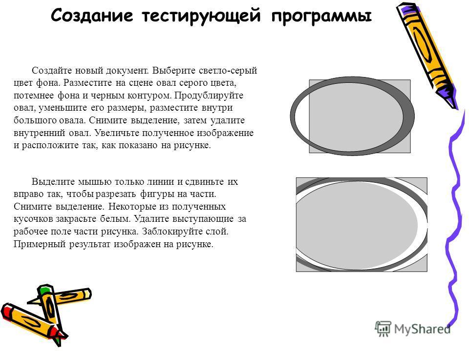 Создание тестирующей программы Создайте новый документ. Выберите светло-серый цвет фона. Разместите на сцене овал серого цвета, потемнее фона и черным контуром. Продублируйте овал, уменьшите его размеры, разместите внутри большого овала. Снимите выде