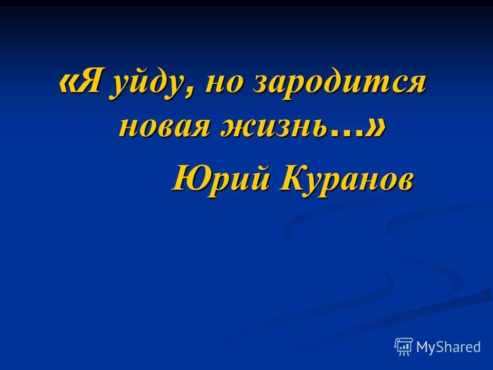 « Я уйду, но зародится новая жизнь …» Юрий Куранов Юрий Куранов