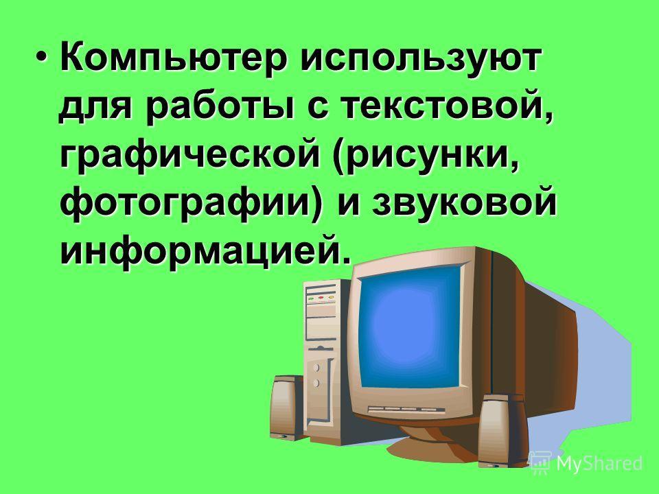 Компьютер используют для работы с текстовой, графической (рисунки, фотографии) и звуковой информацией.Компьютер используют для работы с текстовой, графической (рисунки, фотографии) и звуковой информацией.
