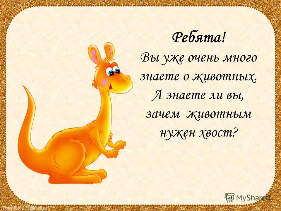 FokinaLida.75@mail.ru Ребята! Вы уже очень много знаете о животных. А знаете ли вы, зачем животным нужен хвост?