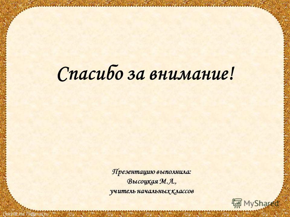 FokinaLida.75@mail.ru Презентацию выполнила: Высоцкая М.А., учитель начальных классов Спасибо за внимание!