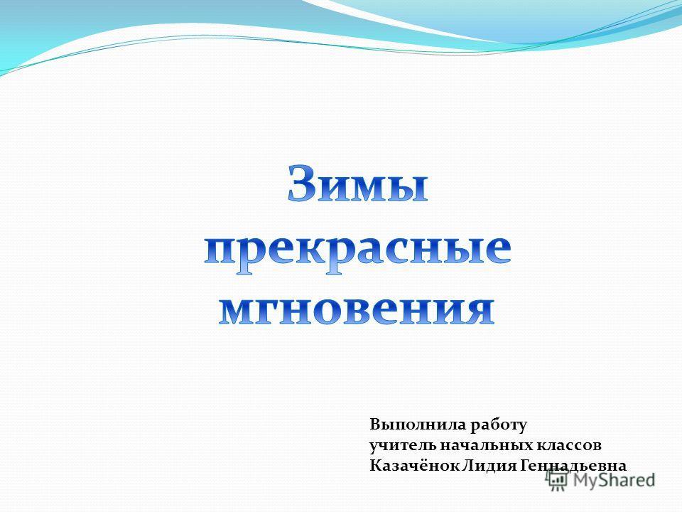 Выполнила работу учитель начальных классов Казачёнок Лидия Геннадьевна