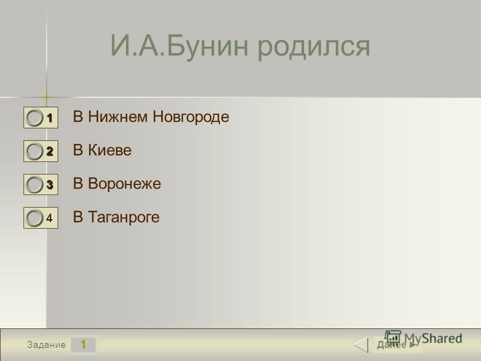 1 Задание И.А.Бунин родился В Нижнем Новгороде В Киеве В Воронеже В Таганроге Далее 1 0 2 0 3 1 4 0