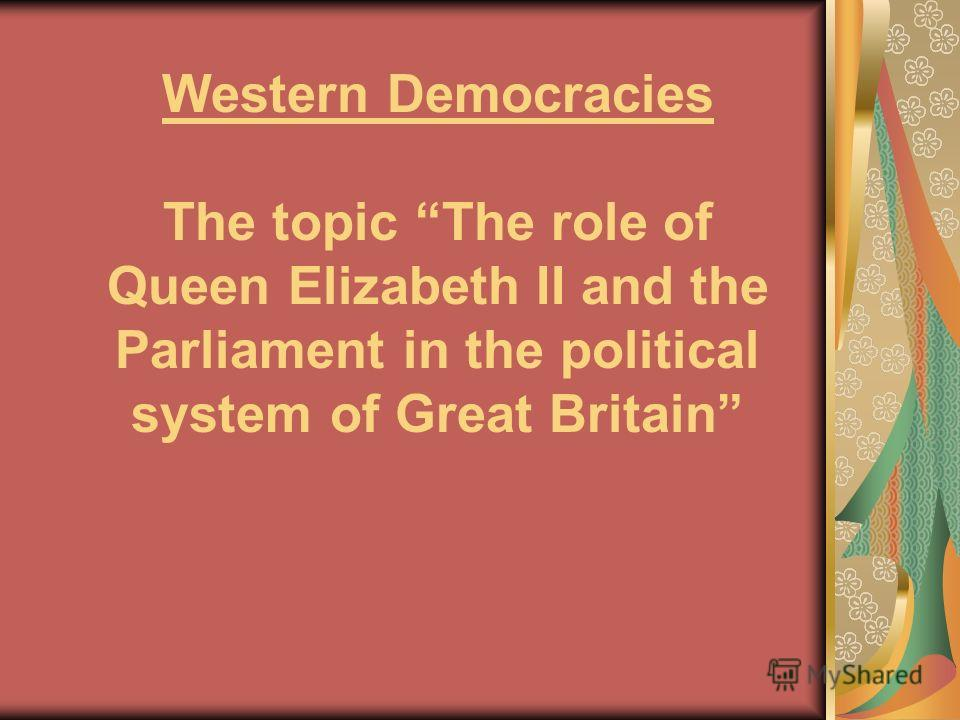 Western Democracies The topic The role of Queen Elizabeth II and the Parliament in the political system of Great Britain