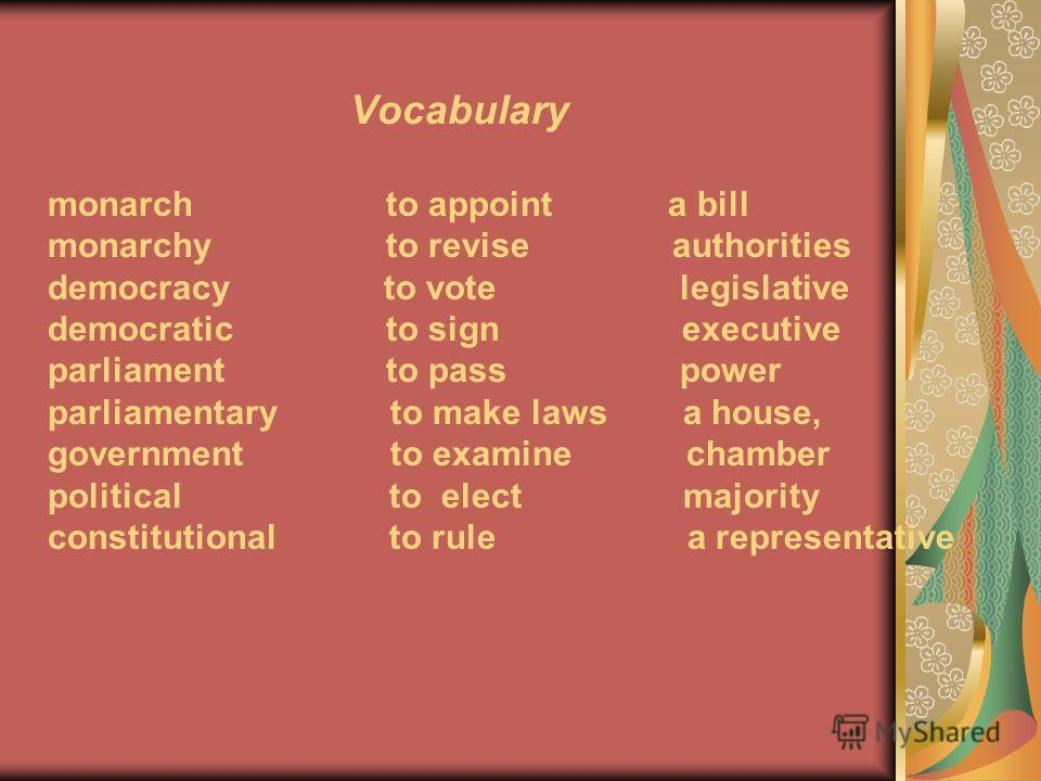 Vocabulary monarch to appoint a bill monarchy to revise authorities democracy to vote legislative democratic to sign executive parliament to pass power parliamentary to make laws a house, government to examine chamber political to elect majority cons