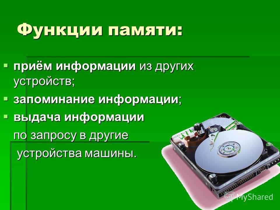 Функции памяти: приём информации из других устройств; приём информации из других устройств; запоминание информации; запоминание информации; выдача информации выдача информации по запросу в другие устройства машины. устройства машины.