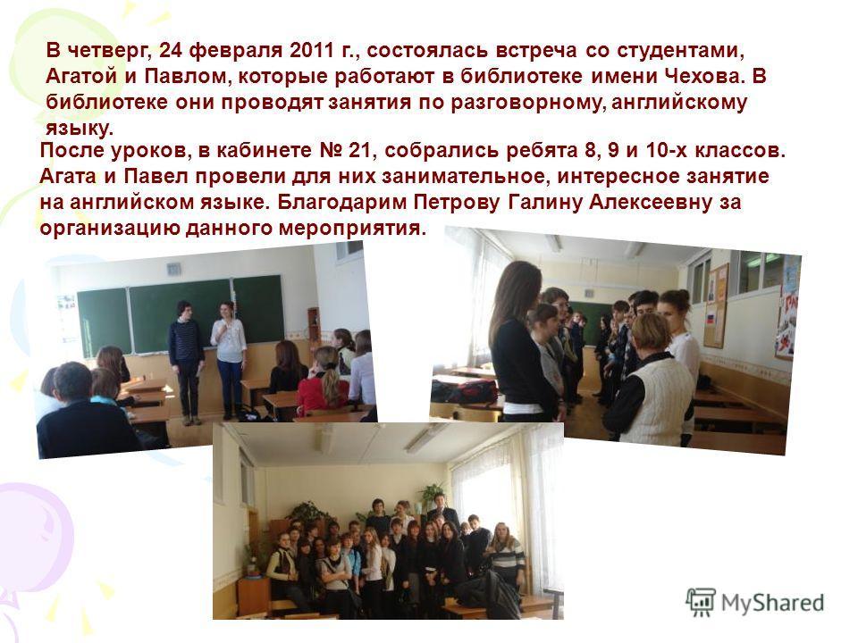 В четверг, 24 февраля 2011 г., состоялась встреча со студентами, Агатой и Павлом, которые работают в библиотеке имени Чехова. В библиотеке они проводят занятия по разговорному, английскому языку. После уроков, в кабинете 21, собрались ребята 8, 9 и 1