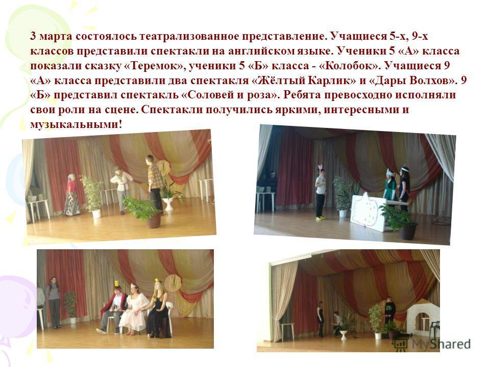3 марта состоялось театрализованное представление. Учащиеся 5-х, 9-х классов представили спектакли на английском языке. Ученики 5 «А» класса показали сказку «Теремок», ученики 5 «Б» класса - «Колобок». Учащиеся 9 «А» класса представили два спектакля
