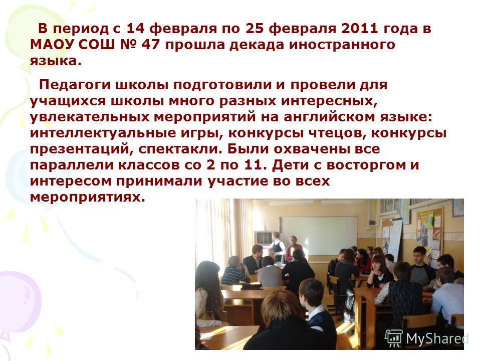 В период с 14 февраля по 25 февраля 2011 года в МАОУ СОШ 47 прошла декада иностранного языка. Педагоги школы подготовили и провели для учащихся школы много разных интересных, увлекательных мероприятий на английском языке: интеллектуальные игры, конку