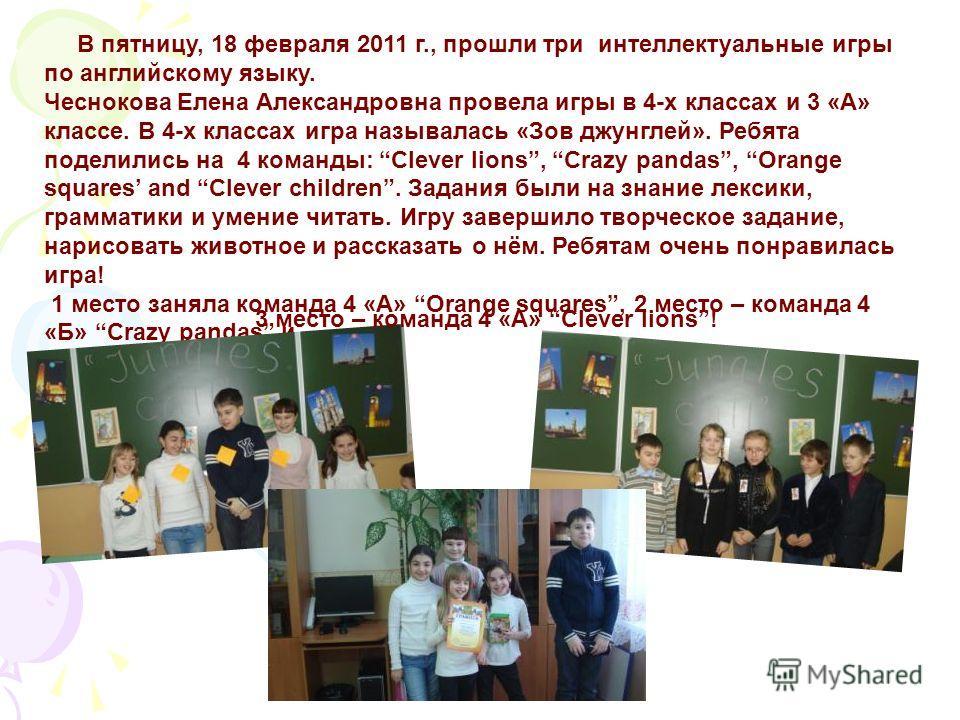 В пятницу, 18 февраля 2011 г., прошли три интеллектуальные игры по английскому языку. Чеснокова Елена Александровна провела игры в 4-х классах и 3 «А» классе. В 4-х классах игра называлась «Зов джунглей». Ребята поделились на 4 команды: Clever lions,