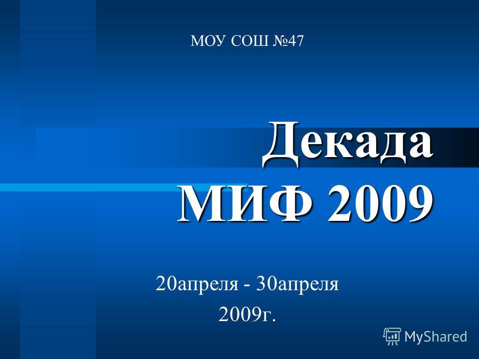 Декада МИФ 2009 20апреля - 30апреля 2009г. МОУ СОШ 47