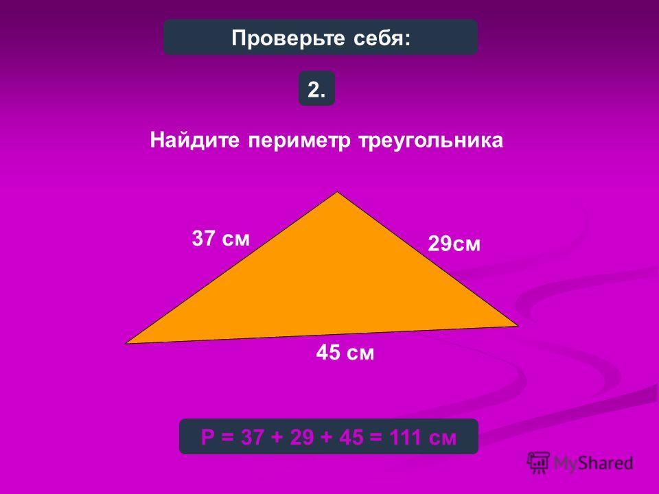 Найдите периметр треугольника 2.2. Р = 37 + 29 + 45 = 111 см 37 см 29см 45 см