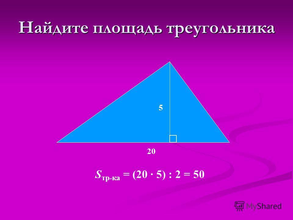 S тр-ка = (20 · 5) : 2 = 50 5 20 Найдите площадь треугольника