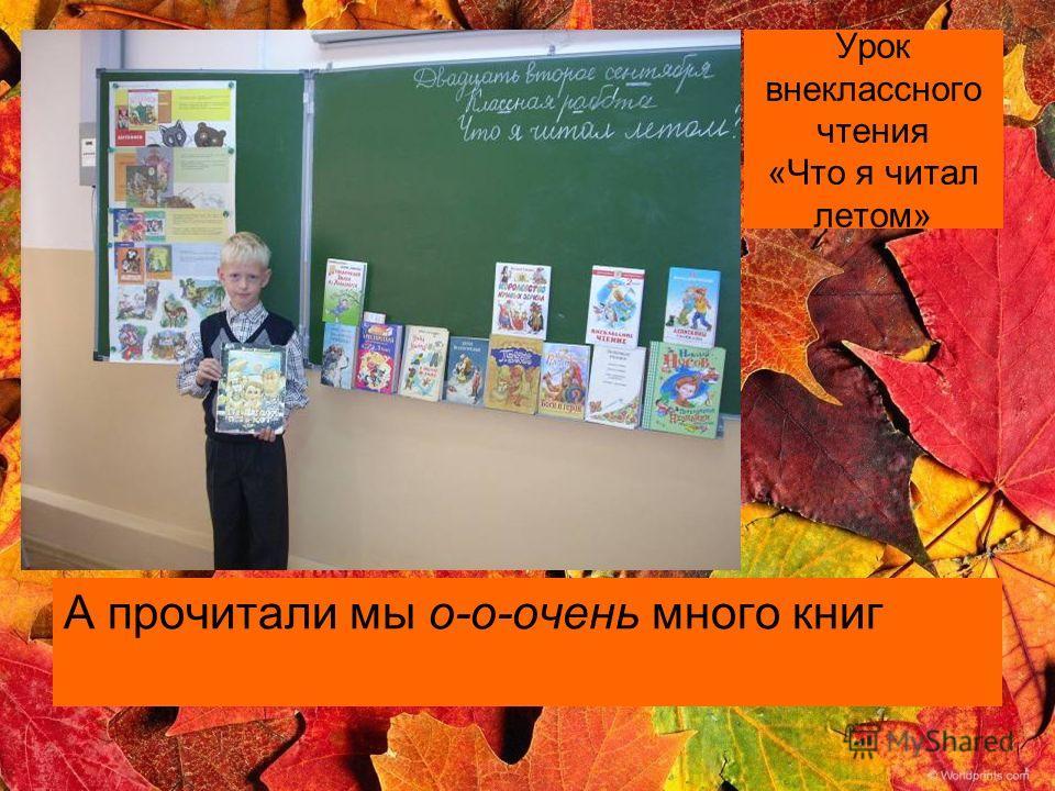 Урок внеклассного чтения «Что я читал летом» А прочитали мы о-о-очень много книг
