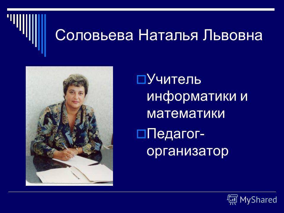 Соловьева Наталья Львовна Учитель информатики и математики Педагог- организатор