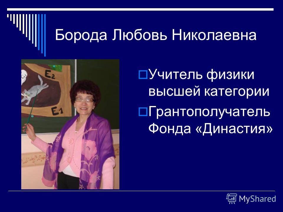 Борода Любовь Николаевна Учитель физики высшей категории Грантополучатель Фонда «Династия»